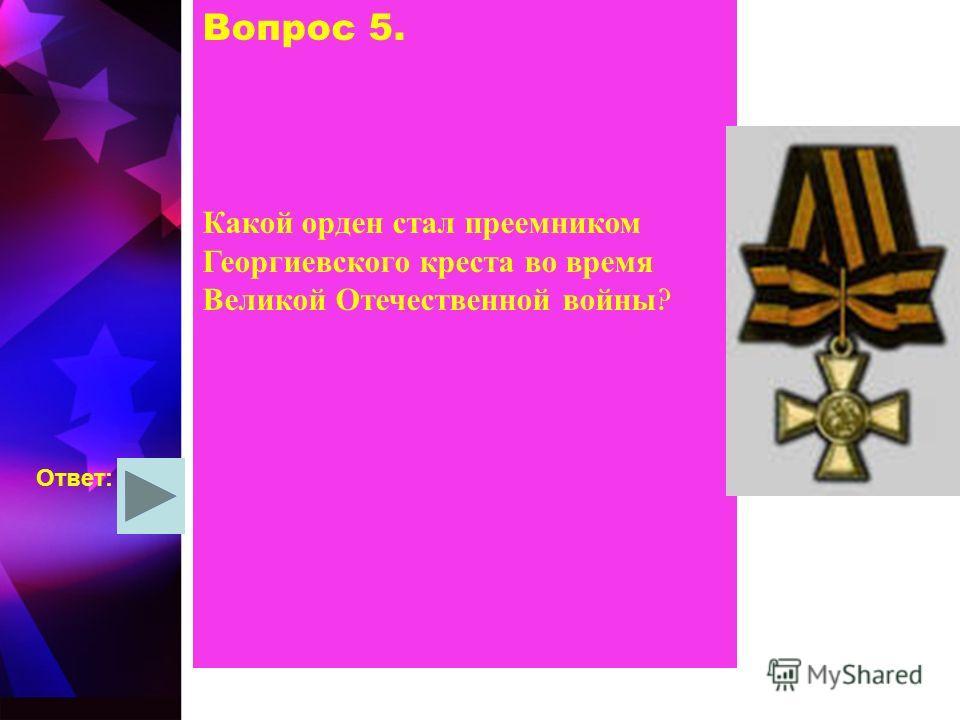 Вопрос 5. Какой орден стал преемником Георгиевского креста во время Великой Отечественной войны ? Ответ: