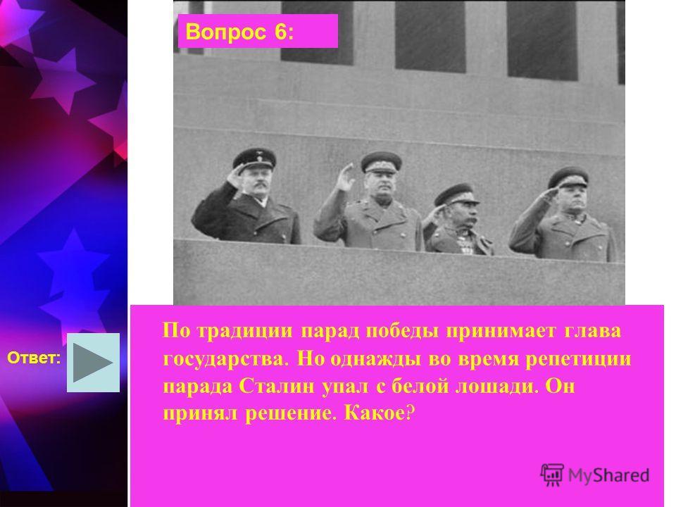 По традиции парад победы принимает глава государства. Но однажды во время репетиции парада Сталин упал с белой лошади. Он принял решение. Какое ? Ответ: Вопрос 6: