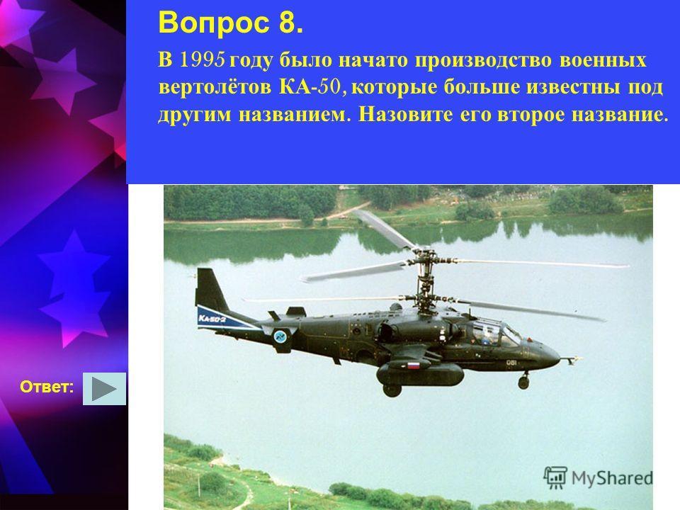 Вопрос 8. В 1995 году было начато производство военных вертолётов КА -50, которые больше известны под другим названием. Назовите его второе название. Ответ: