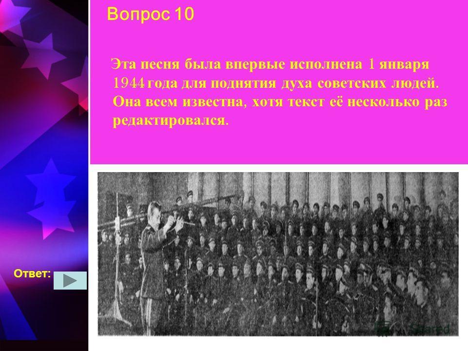 Вопрос 10 Эта песня была впервые исполнена 1 января 1944 года для поднятия духа советских людей. Она всем известна, хотя текст её несколько раз редактировался. Ответ: