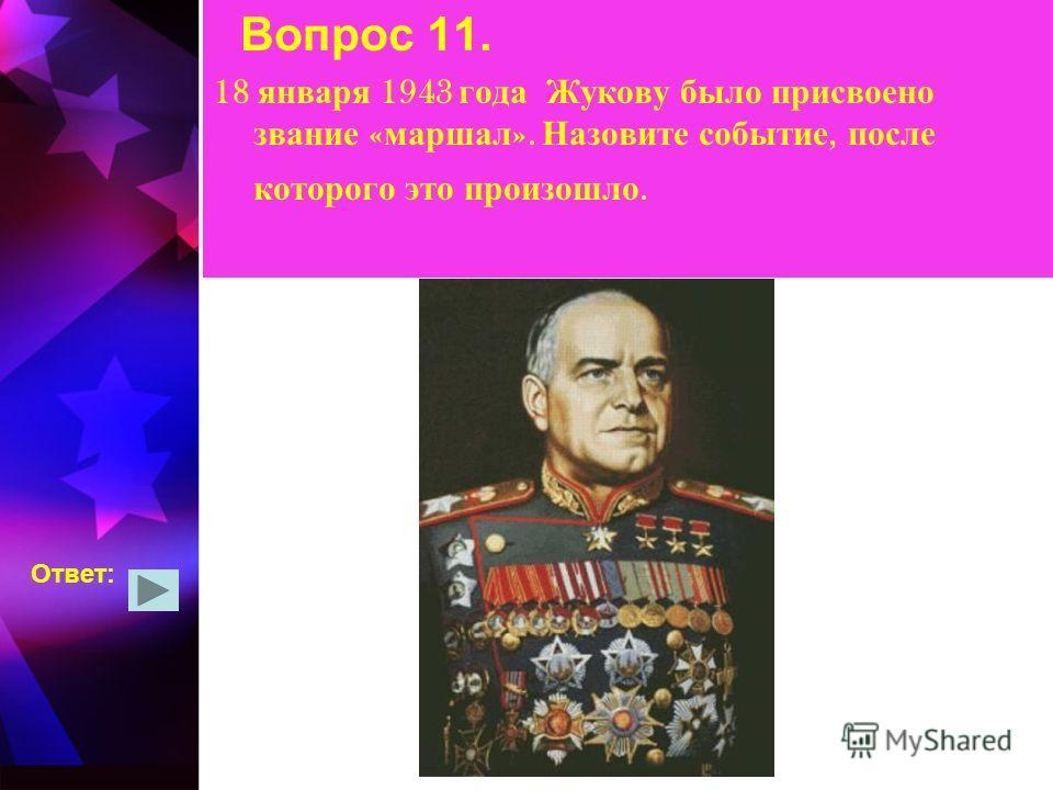 Вопрос 11. 18 января 1943 года Жукову было присвоено звание « маршал ». Назовите событие, после которого это произошло. Ответ: