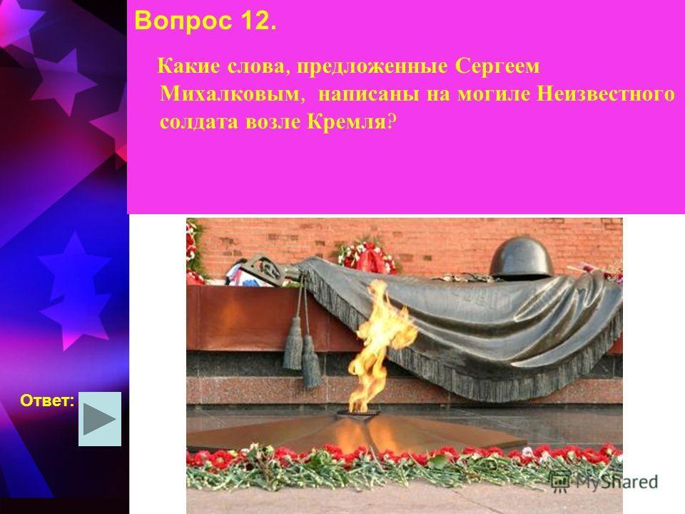 Вопрос 12. Какие слова, предложенные Сергеем Михалковым, написаны на могиле Неизвестного солдата возле Кремля ? Ответ: