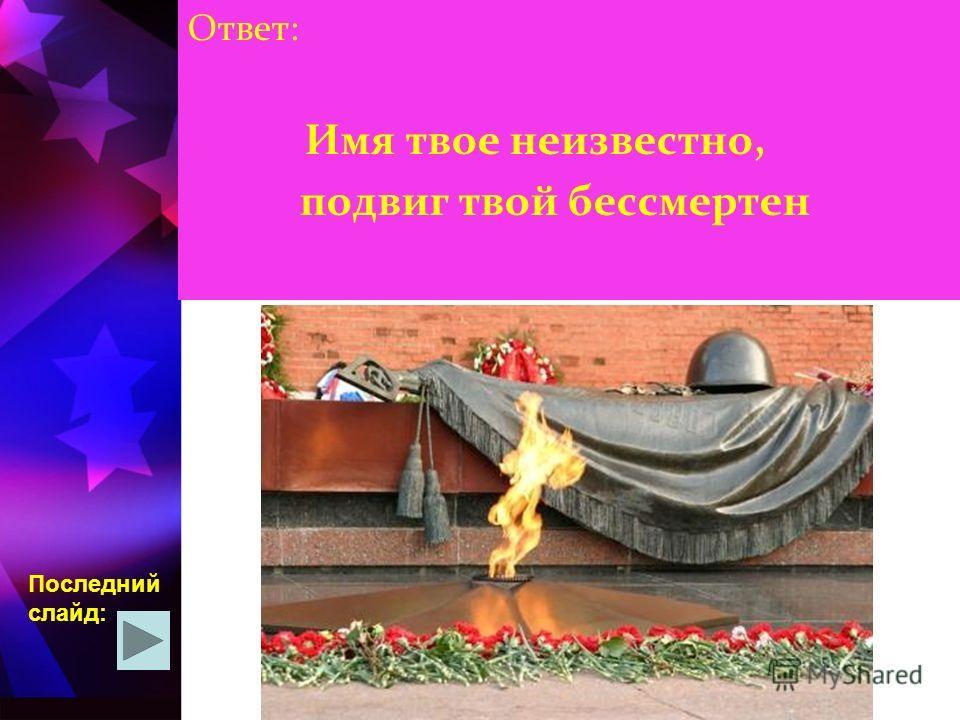Имя твое неизвестно, подвиг твой бессмертен Последний слайд: