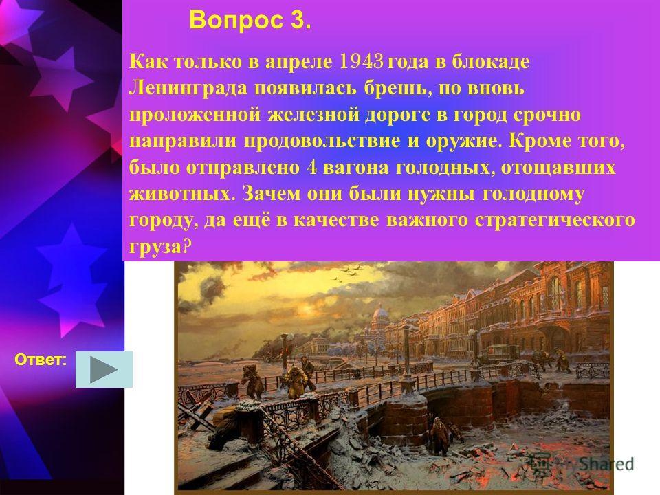 Вопрос 3. Как только в апреле 1943 года в блокаде Ленинграда появилась брешь, по вновь проложенной железной дороге в город срочно направили продовольствие и оружие. Кроме того, было отправлено 4 вагона голодных, отощавших животных. Зачем они были нуж