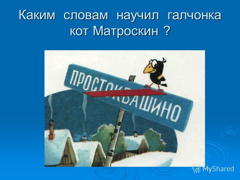 Каким словам научил галчонка кот Матроскин ?