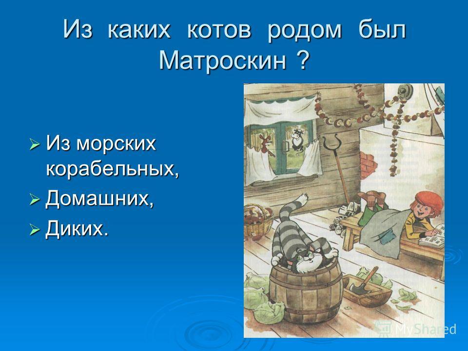 Из каких котов родом был Матроскин ? Из морских корабельных, Из морских корабельных, Домашних, Домашних, Диких. Диких.