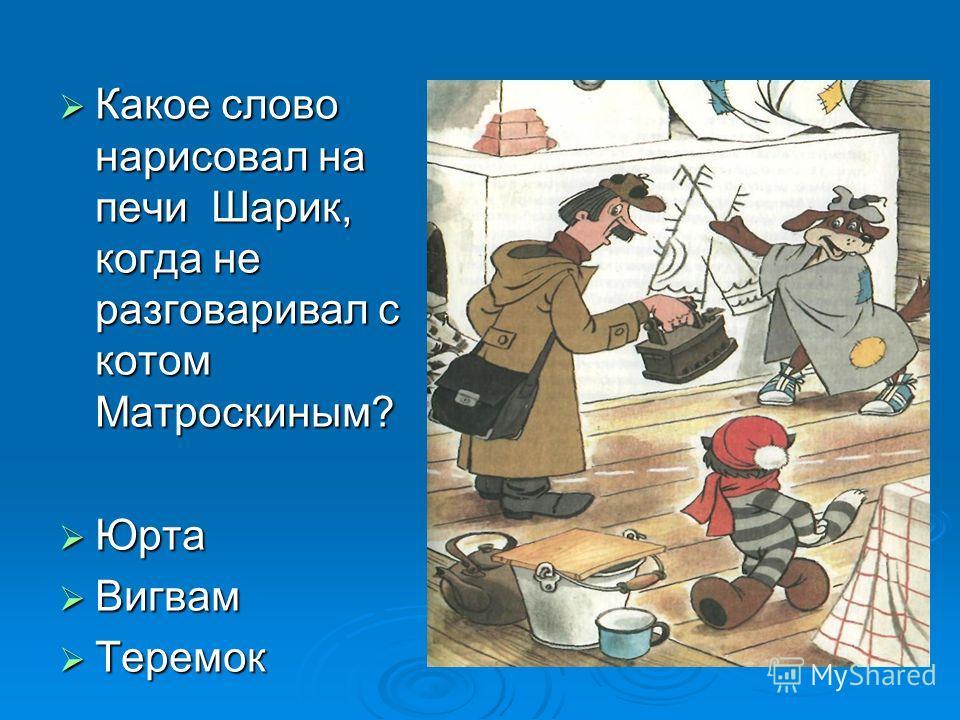 Какое слово нарисовал на печи Шарик, когда не разговаривал с котом Матроскиным? Какое слово нарисовал на печи Шарик, когда не разговаривал с котом Матроскиным? Юрта Юрта Вигвам Вигвам Теремок Теремок