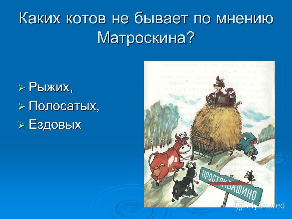Каких котов не бывает по мнению Матроскина? Рыжих, Рыжих, Полосатых, Полосатых, Ездовых Ездовых