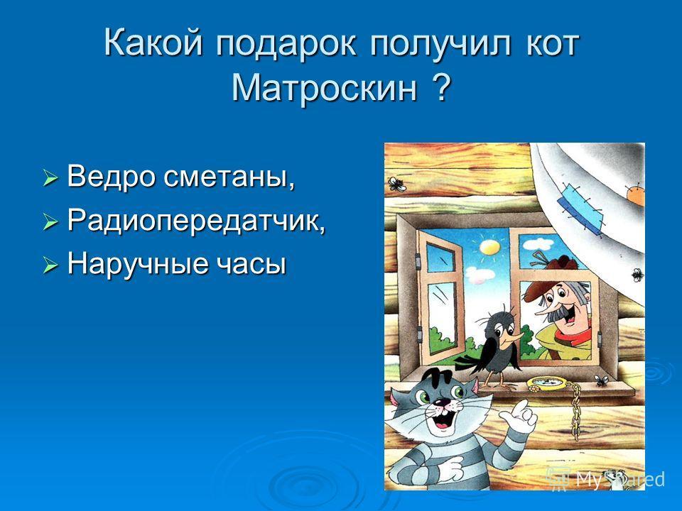 Какой подарок получил кот Матроскин ? Ведро сметаны, Ведро сметаны, Радиопередатчик, Радиопередатчик, Наручные часы Наручные часы