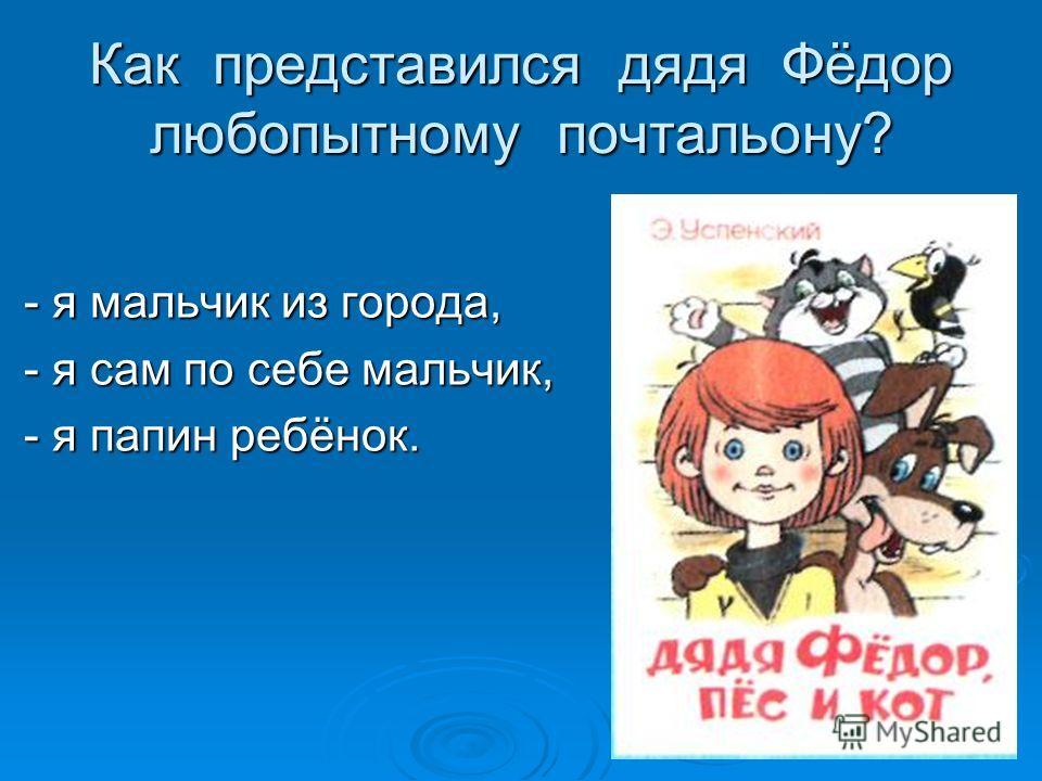 Как представился дядя Фёдор любопытному почтальону? - я мальчик из города, - я мальчик из города, - я сам по себе мальчик, - я сам по себе мальчик, - я папин ребёнок. - я папин ребёнок.
