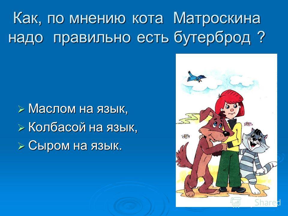 Как, по мнению кота Матроскина надо правильно есть бутерброд ? Маслом на язык, Маслом на язык, Колбасой на язык, Колбасой на язык, Сыром на язык. Сыром на язык.