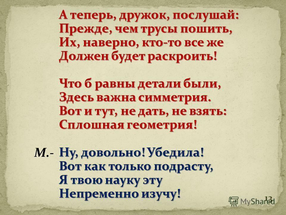 12 Что я слышу? Ты смеёшься? Не советую спешить. И тебя я попытаюсь Просто переубедить. В лоб скажу, что б стало ясно Всё моё намеренье: «Геометрия» - по-русски, Значит «землемеренье» Д.-