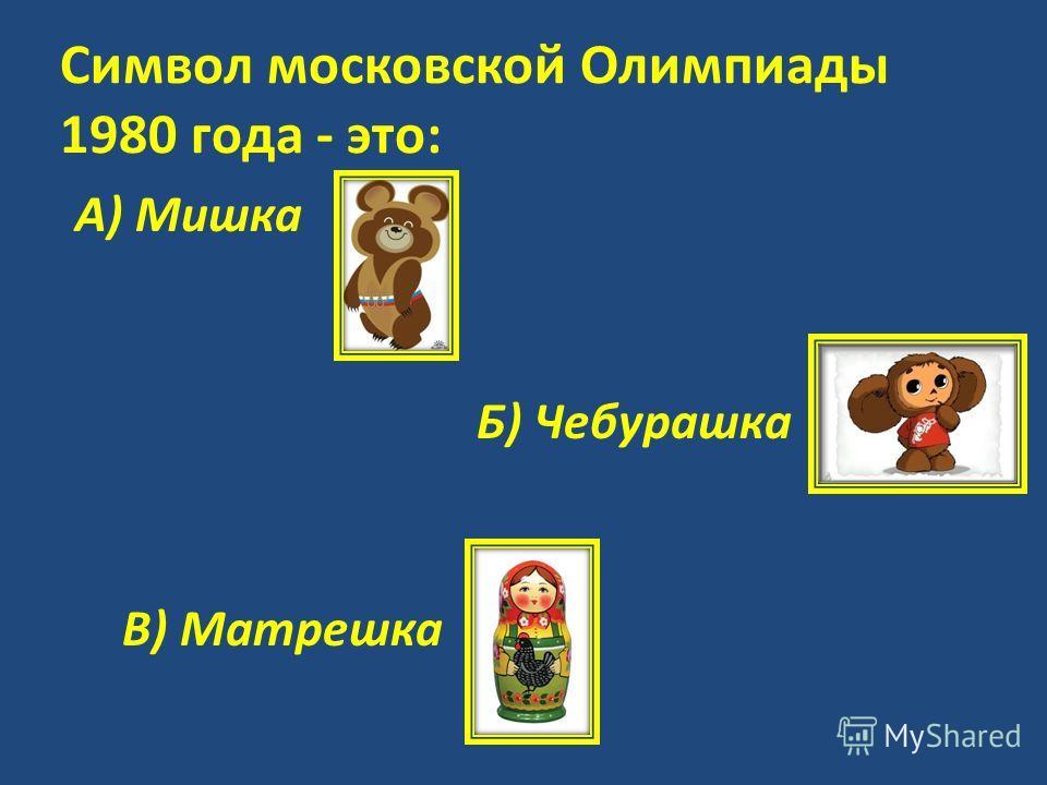 Символ московской Олимпиады 1980 года - это: А) Мишка Б) Чебурашка В) Матрешка