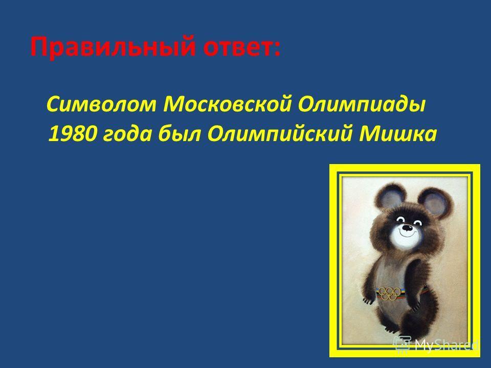 Правильный ответ: Символом Московской Олимпиады 1980 года был Олимпийский Мишка