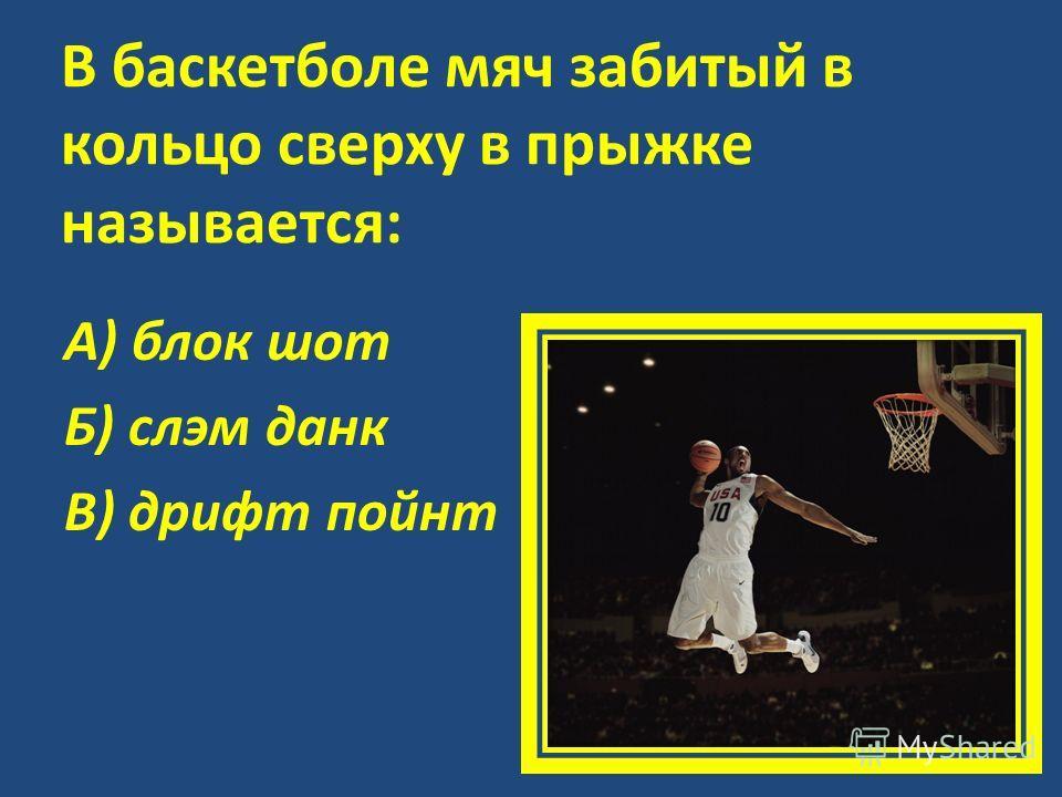 В баскетболе мяч забитый в кольцо сверху в прыжке называется: А) блок шот Б) слэм данк В) дрифт пойнт