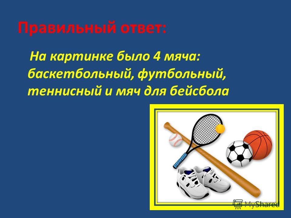 Правильный ответ: На картинке было 4 мяча: баскетбольный, футбольный, теннисный и мяч для бейсбола