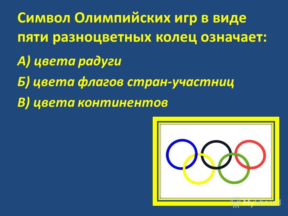 Символ Олимпийских игр в виде пяти разноцветных колец означает: А) цвета радуги Б) цвета флагов стран-участниц В) цвета континентов