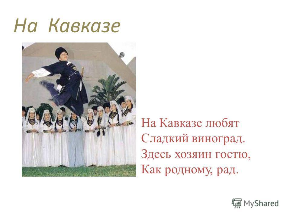 На Кавказе любят Сладкий виноград. Здесь хозяин гостю, Как родному, рад. На Кавказе
