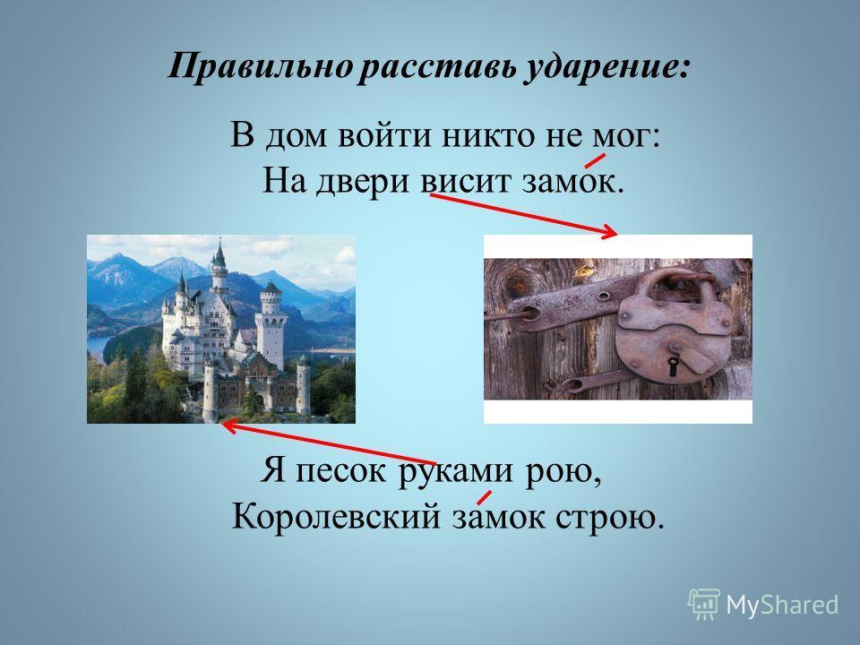 Правильно расставь ударение: В дом войти никто не мог: На двери висит замок. Я песок руками рою, Королевский замок строю.