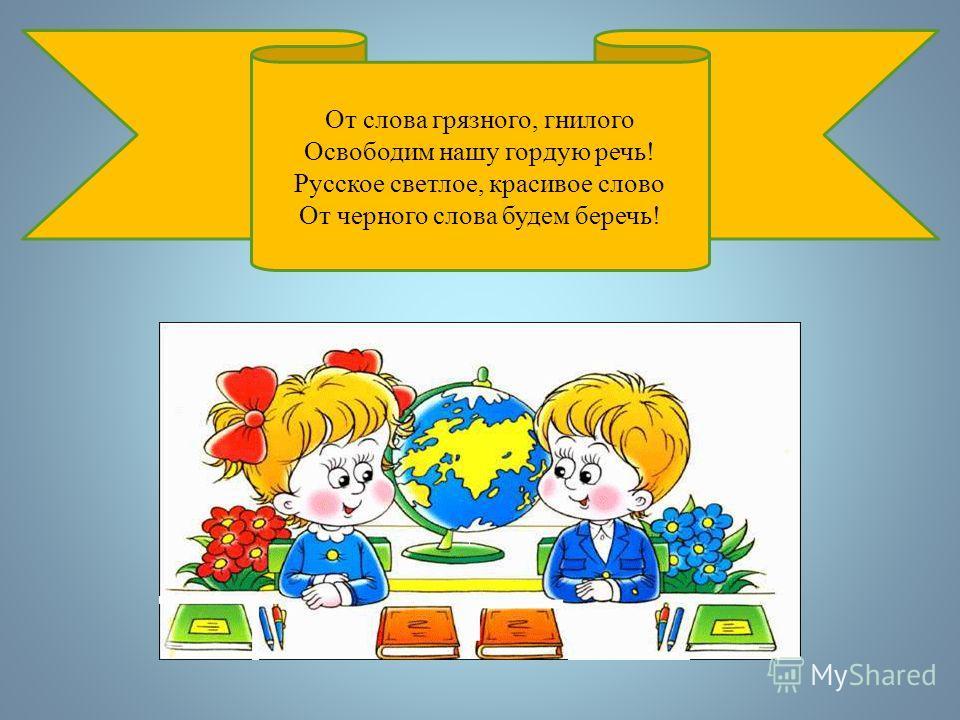 От слова грязного, гнилого Освободим нашу гордую речь! Русское светлое, красивое слово От черного слова будем беречь!