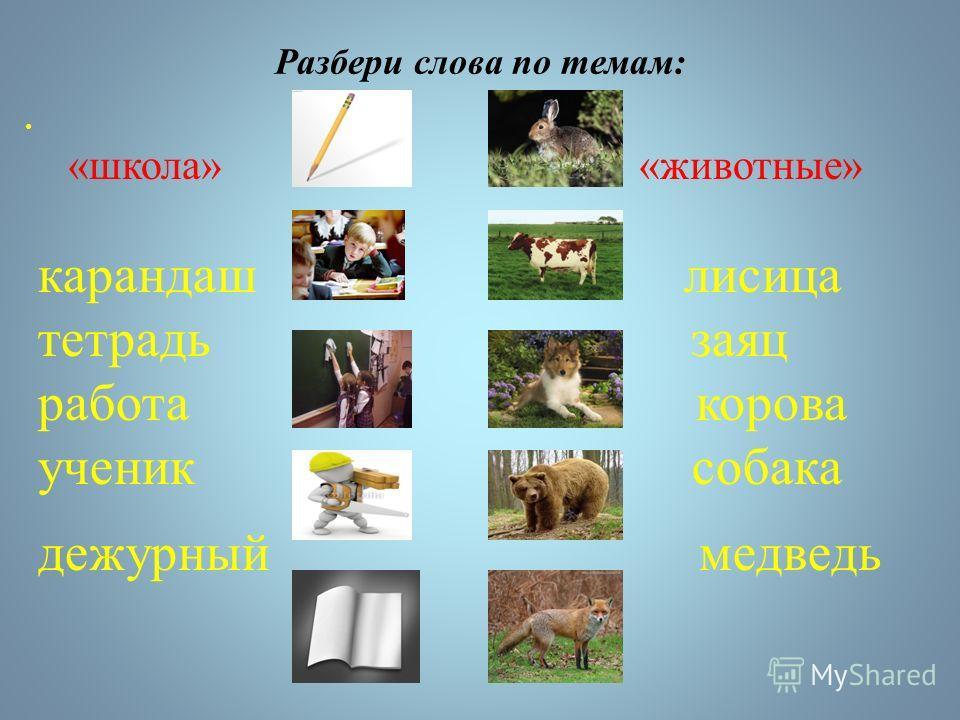 Разбери слова по темам: «школа» «животные» карандаш лисица тетрадь заяц работа корова ученик собака дежурный медведь