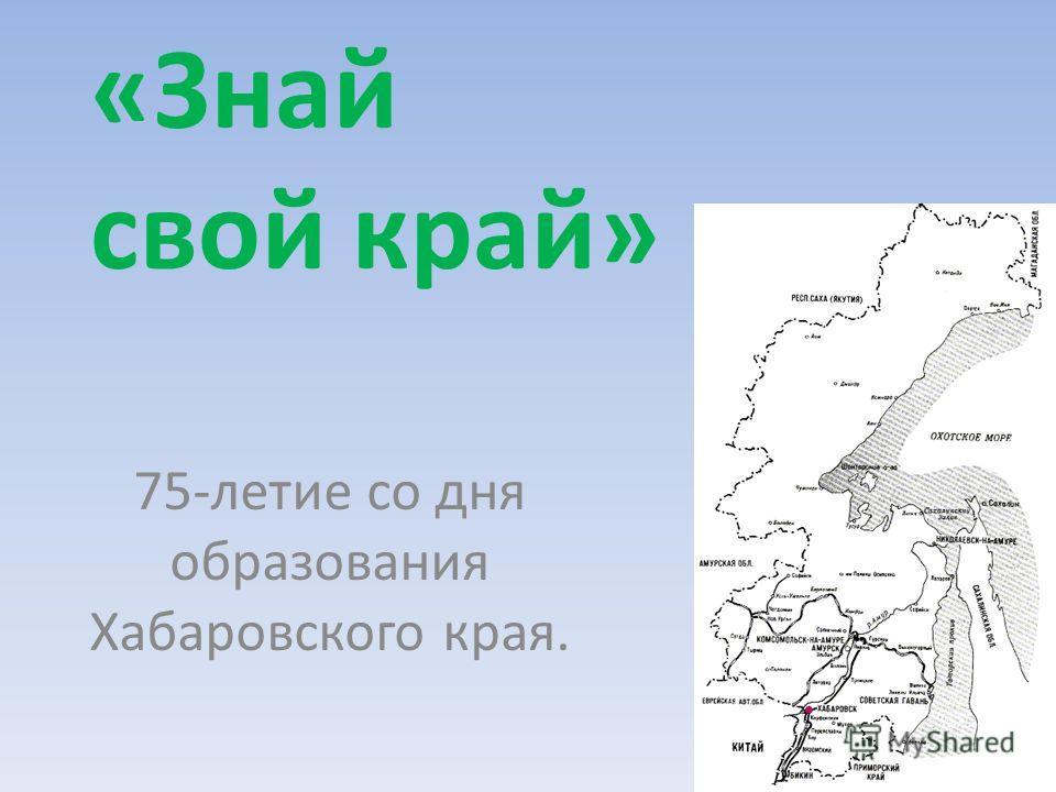 «Знай свой край» 75-летие со дня образования Хабаровского края.
