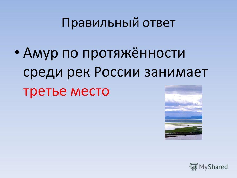 Правильный ответ Амур по протяжённости среди рек России занимает третье место