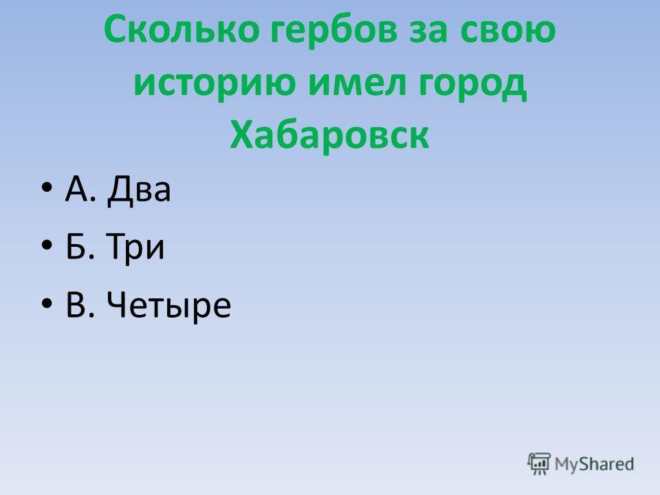 Сколько гербов за свою историю имел город Хабаровск А. Два Б. Три В. Четыре