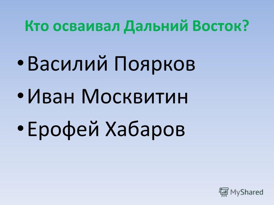 Кто осваивал Дальний Восток? Василий Поярков Иван Москвитин Ерофей Хабаров