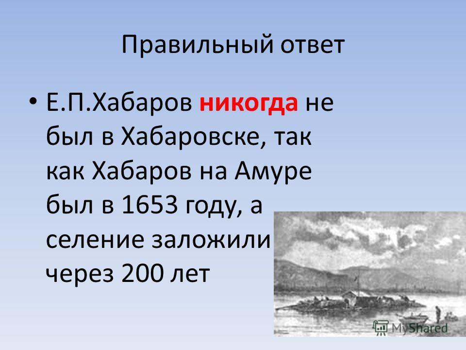 Правильный ответ Е.П.Хабаров никогда не был в Хабаровске, так как Хабаров на Амуре был в 1653 году, а селение заложили через 200 лет