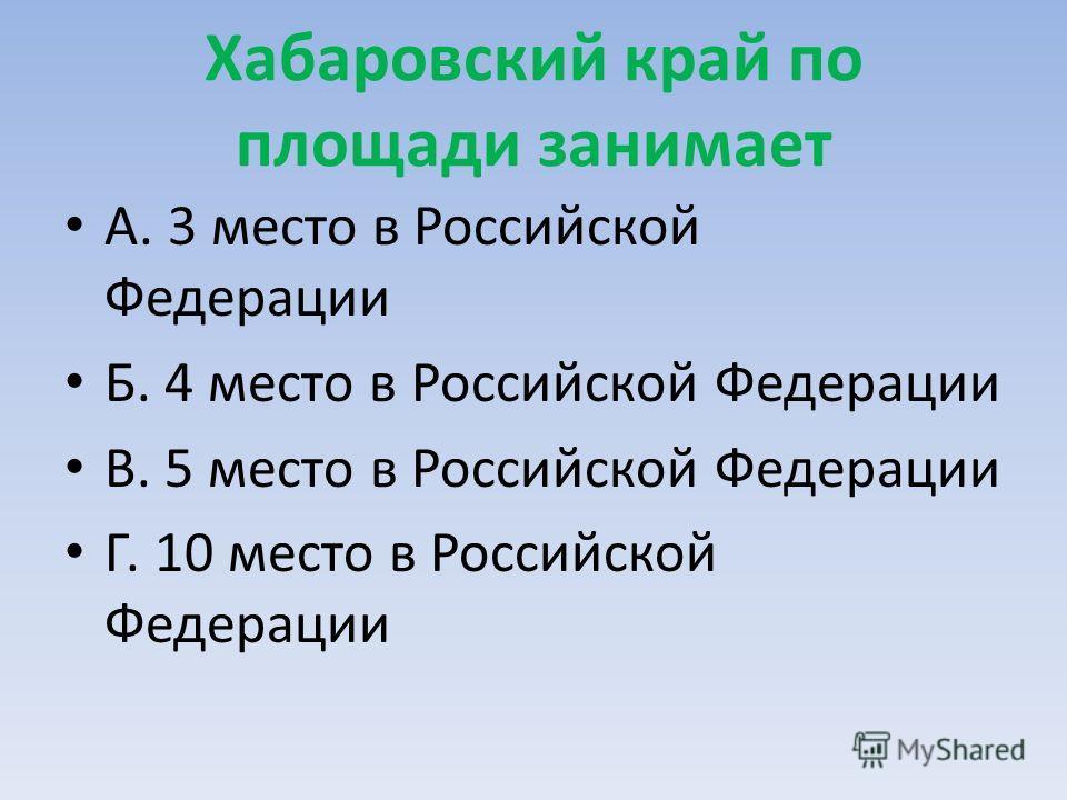 Хабаровский край по площади занимает А. 3 место в Российской Федерации Б. 4 место в Российской Федерации В. 5 место в Российской Федерации Г. 10 место в Российской Федерации