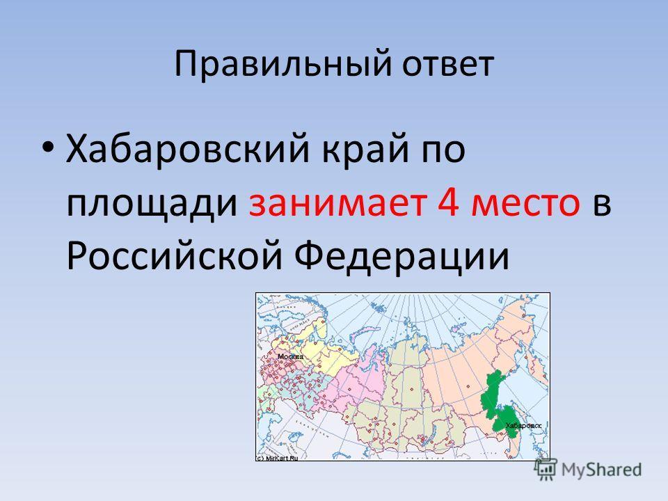 Правильный ответ Хабаровский край по площади занимает 4 место в Российской Федерации