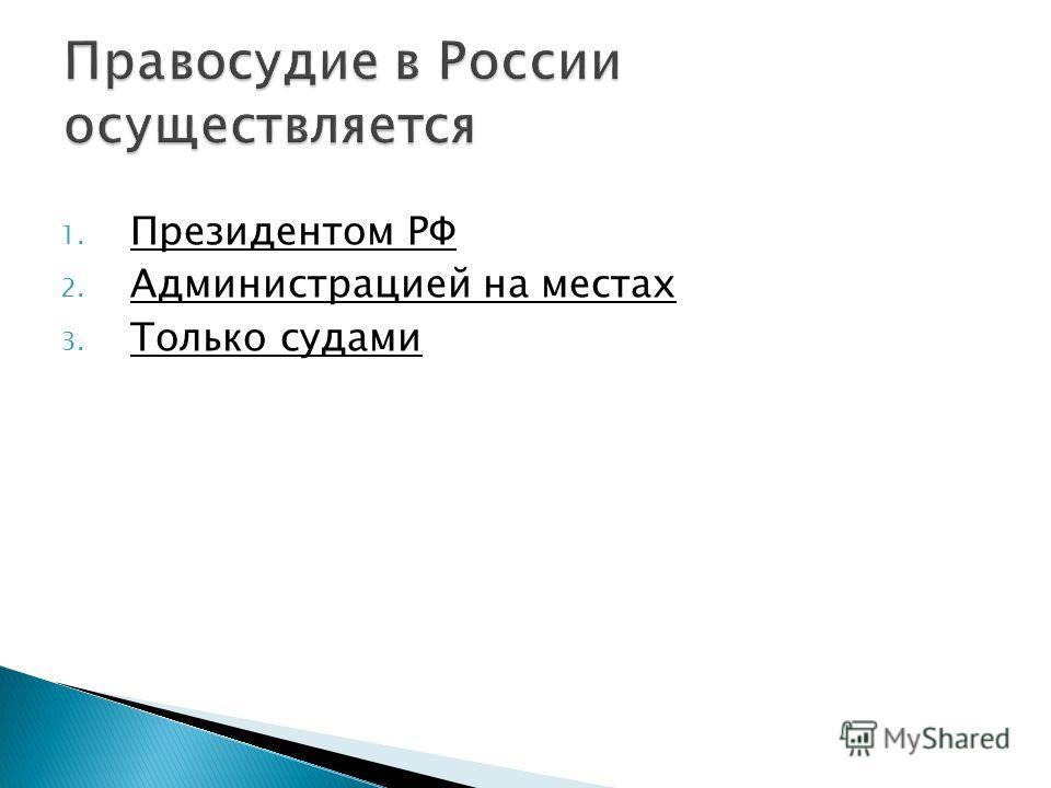 1. Президентом РФ Президентом РФ 2. Администрацией на местах Администрацией на местах 3. Только судами Только судами