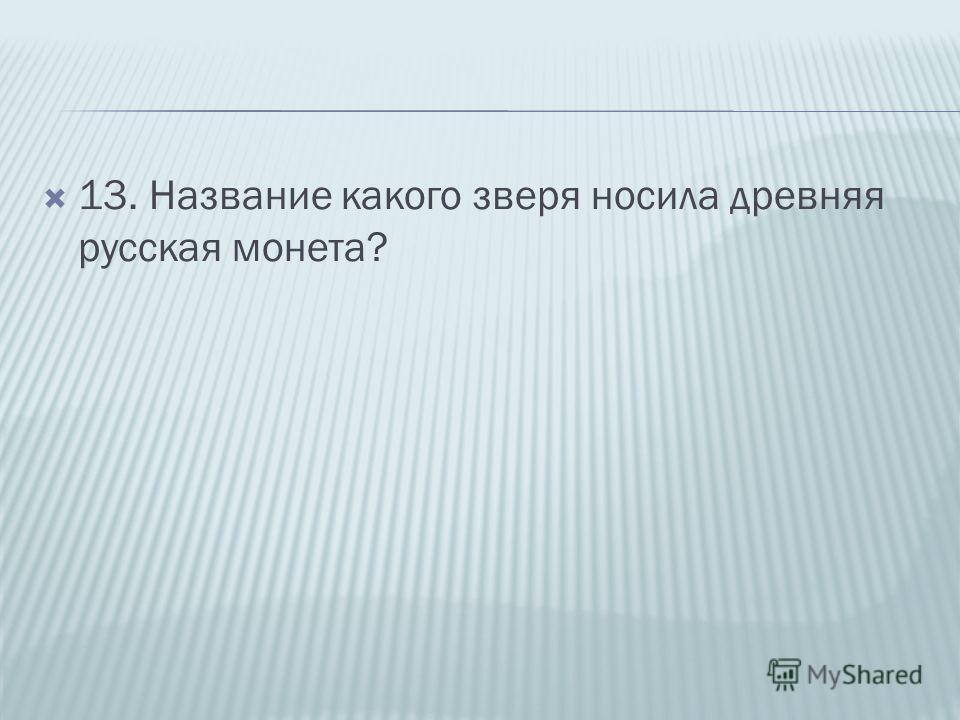 13. Название какого зверя носила древняя русская монета?