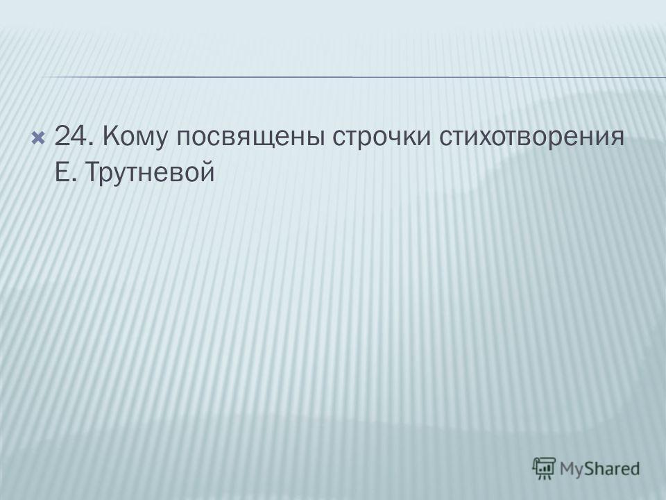 24. Кому посвящены строчки стихотворения Е. Трутневой