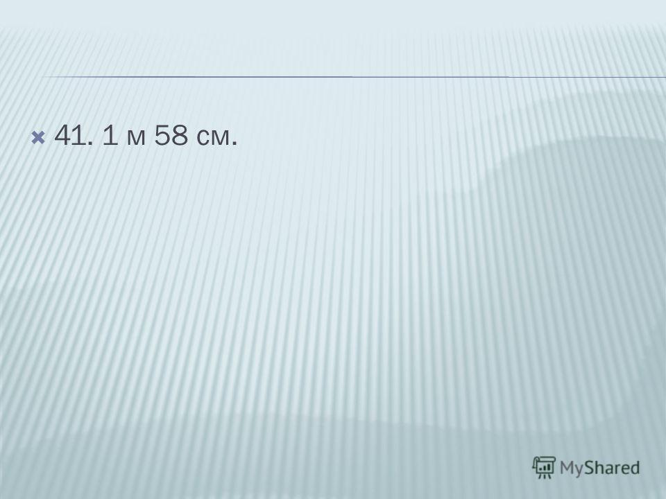 41. 1 м 58 см.
