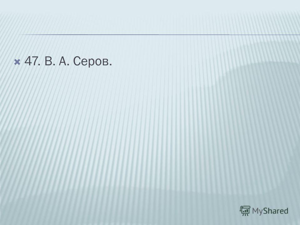 47. В. А. Серов.