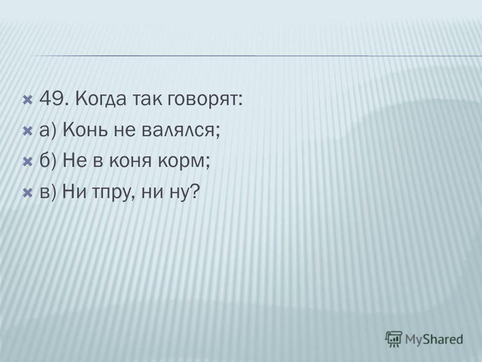 49. Когда так говорят: а) Конь не валялся; б) Не в коня корм; в) Ни тпру, ни ну?