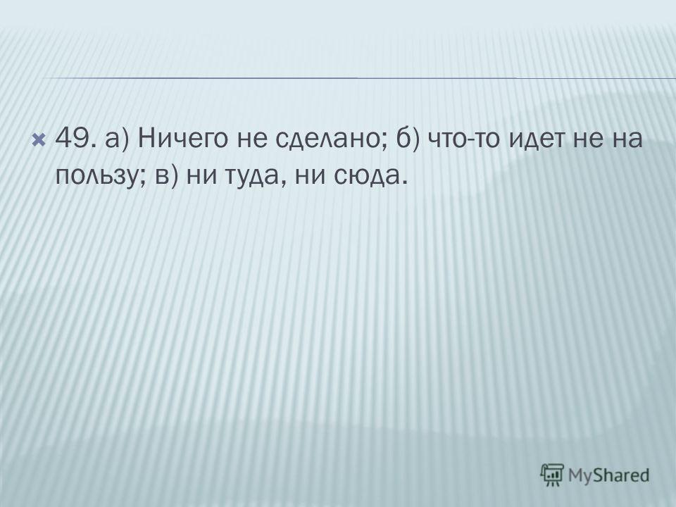 49. а) Ничего не сделано; б) что-то идет не на пользу; в) ни туда, ни сюда.