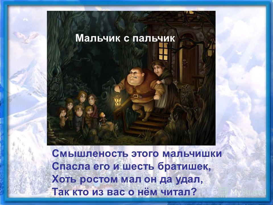 Смышленость этого мальчишки Спасла его и шесть братишек, Хоть ростом мал он да удал, Так кто из вас о нём читал? Мальчик с пальчик