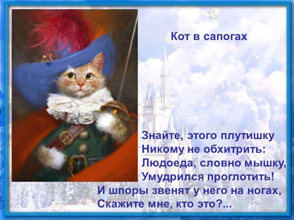 Знайте, этого плутишку Никому не обхитрить: Людоеда, словно мышку, Умудрился проглотить! И шпоры звенят у него на ногах, Скажите мне, кто это?... Кот в сапогах