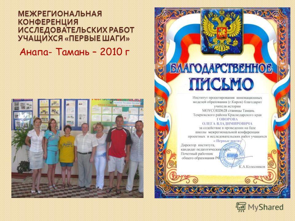 МЕЖРЕГИОНАЛЬНАЯ КОНФЕРЕНЦИЯ ИССЛЕДОВАТЕЛЬСКИХ РАБОТ УЧАЩИХСЯ « ПЕРВЫЕ ШАГИ » Анапа- Тамань – 2010 г