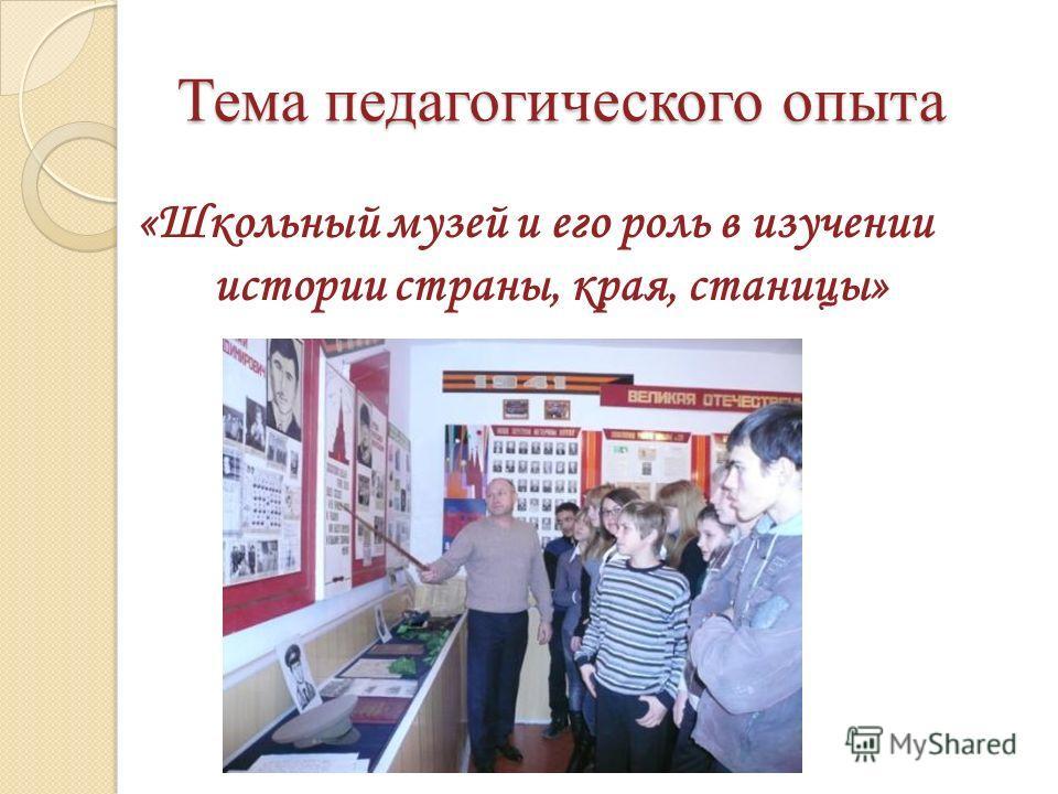 Тема педагогического опыта «Школьный музей и его роль в изучении истории страны, края, станицы»