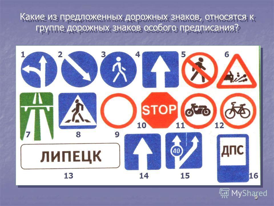 9 Какие из предложенных дорожных знаков, относятся к группе дорожных знаков особого предписания? 123456 789 101112 13141516