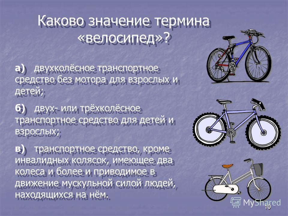 10 Каково значение термина «велосипед»? а) двухколёсное транспортное средство без мотора для взрослых и детей; б) двух- или трёхколёсное транспортное средство для детей и взрослых; в) транспортное средство, кроме инвалидных колясок, имеющее два колес