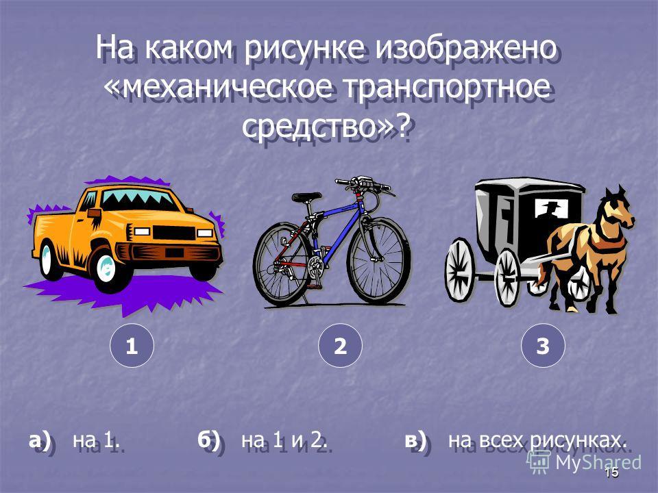 15 На каком рисунке изображено «механическое транспортное средство»? а) на 1. б) на 1 и 2. в) на всех рисунках. 321