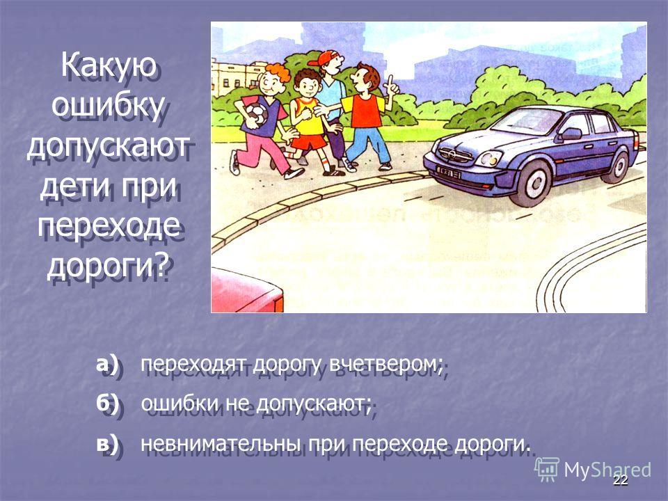 22 Какую ошибку допускают дети при переходе дороги? а) переходят дорогу вчетвером; б) ошибки не допускают; в) невнимательны при переходе дороги. а) переходят дорогу вчетвером; б) ошибки не допускают; в) невнимательны при переходе дороги.