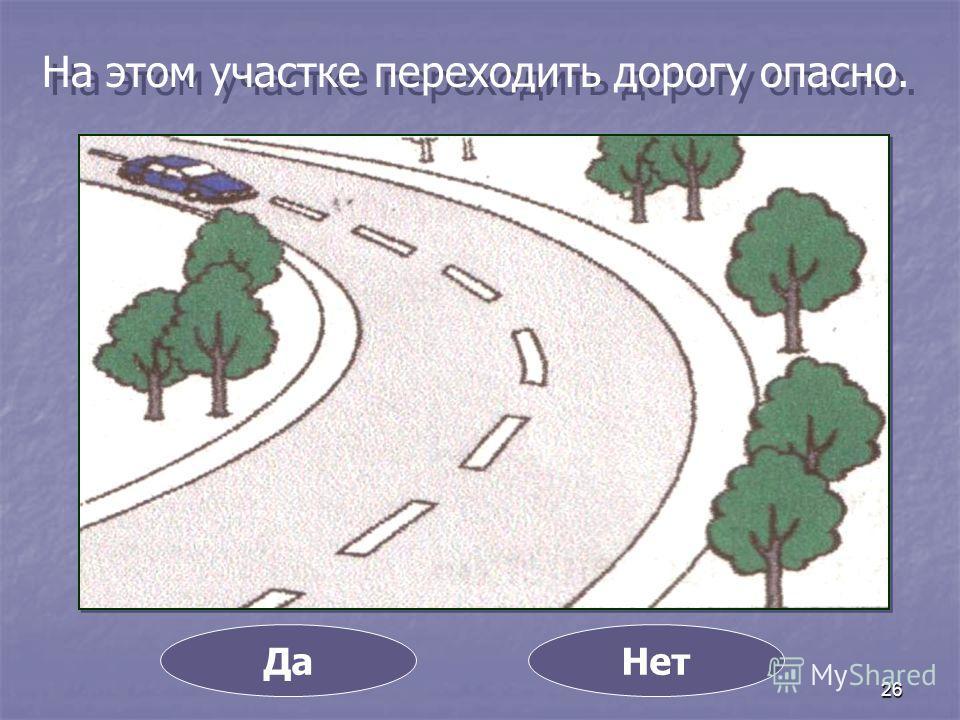 26 На этом участке переходить дорогу опасно. ДаНет
