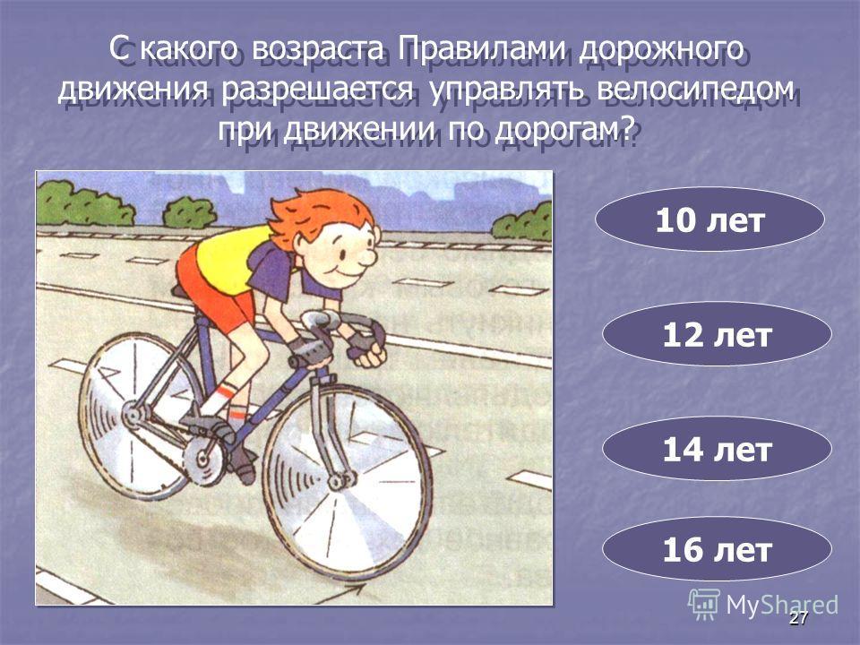 27 С какого возраста Правилами дорожного движения разрешается управлять велосипедом при движении по дорогам? 10 лет 14 лет 12 лет 16 лет