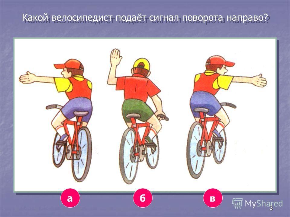 3 Какой велосипедист подаёт сигнал поворота направо? авб